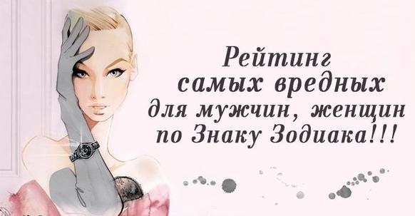 Рейтинг самых вредных для мужчин, женщин по Знаку Зодиака!!!