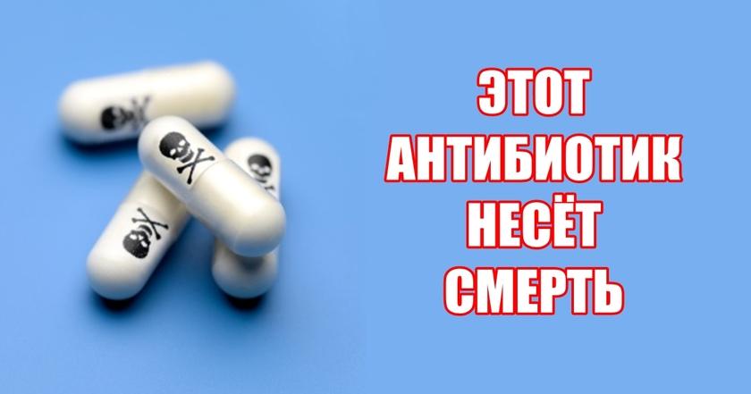 Есть антибиотик, который врачи прописывают всем подряд, но он убьет вас!!